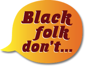 Black folk don't...
